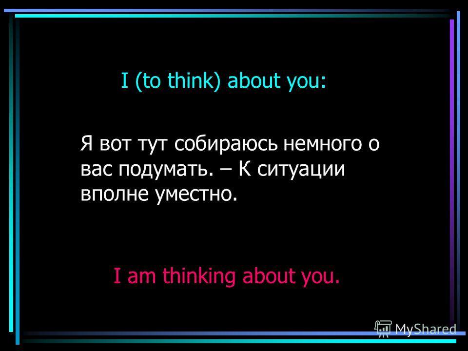 I (to think) about you: Я вот тут собираюсь немного о вас подумать. – К ситуации вполне уместно. I am thinking about you.