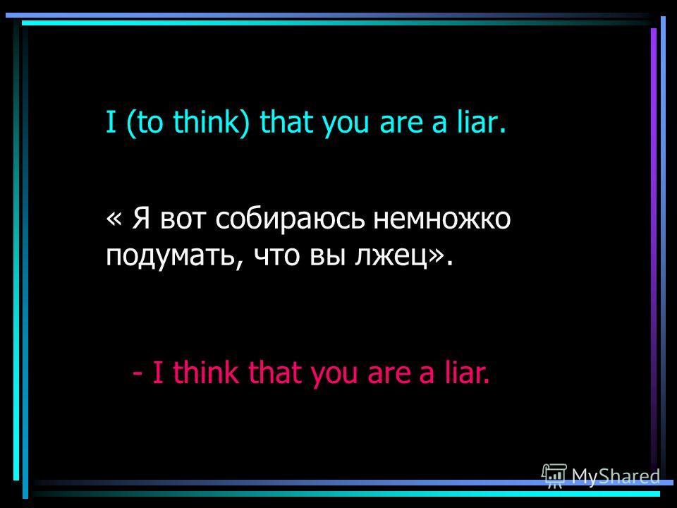I (to think) that you are a liar. « Я вот собираюсь немножко подумать, что вы лжец». - I think that you are a liar.