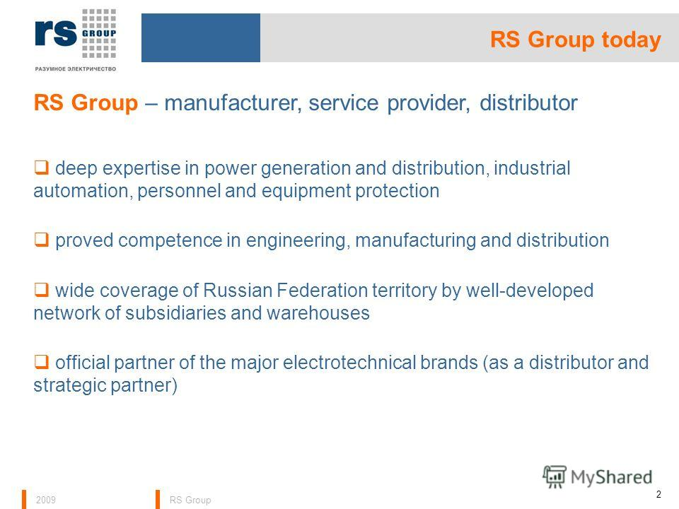2009RS Group 2 RS Group – manufacturer, service provider, distributor deep expertise in power generation and distribution, industrial automation, personnel and equipment protection proved competence in engineering, manufacturing and distribution wide