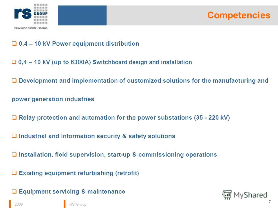 2009RS Group Competencies 7 0,4 – 10 kV Power equipment distribution 0,4 – 10 kV (up to 6300А) Switchboard design and installation Development and implementation of customized solutions for the manufacturing and power generation industries Relay prot