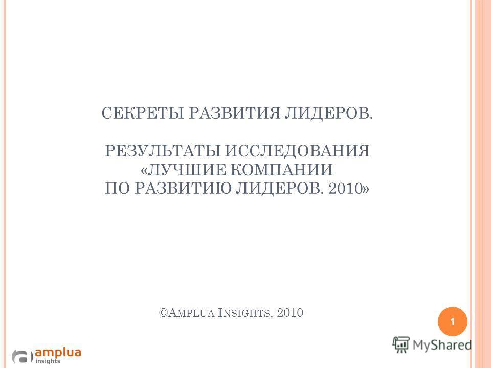 СЕКРЕТЫ РАЗВИТИЯ ЛИДЕРОВ. РЕЗУЛЬТАТЫ ИССЛЕДОВАНИЯ «ЛУЧШИЕ КОМПАНИИ ПО РАЗВИТИЮ ЛИДЕРОВ. 2010» ©A MPLUA I NSIGHTS, 2010 1