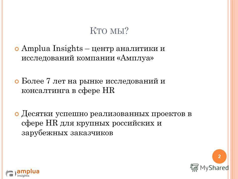 К ТО МЫ ? Amplua Insights – центр аналитики и исследований компании «Амплуа» Более 7 лет на рынке исследований и консалтинга в сфере HR Десятки успешно реализованных проектов в сфере HR для крупных российских и зарубежных заказчиков 2
