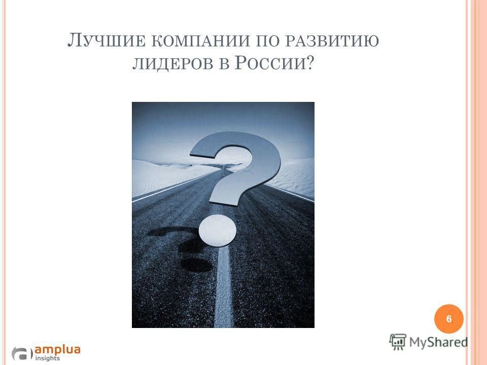 Л УЧШИЕ КОМПАНИИ ПО РАЗВИТИЮ ЛИДЕРОВ В Р ОССИИ ? 6