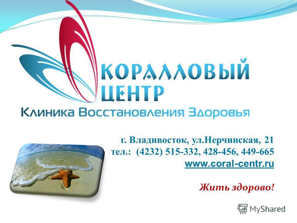 г. Владивосток, ул.Нерчинская, 21 тел.: (4232) 515-332, 428-456, 449-665 www.coral-centr.ru Жить здорово!