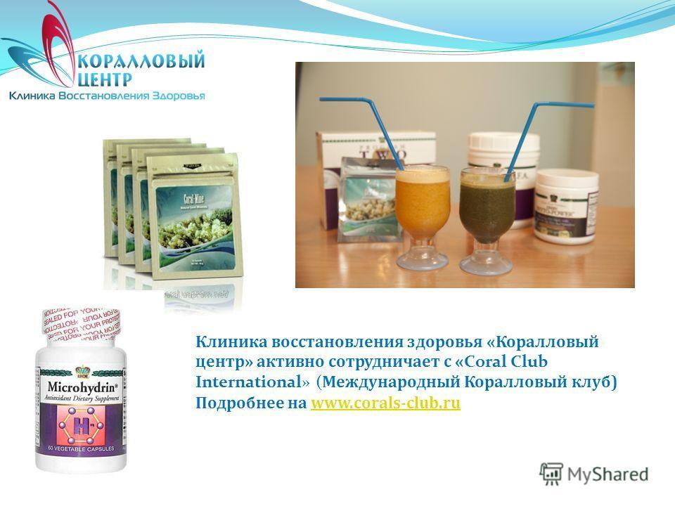 Клиника восстановления здоровья «Коралловый центр» активно сотрудничает с « Coral Club International» ( Международный Коралловый клуб) Подробнее на www.corals-club.ruwww.corals-club.ru