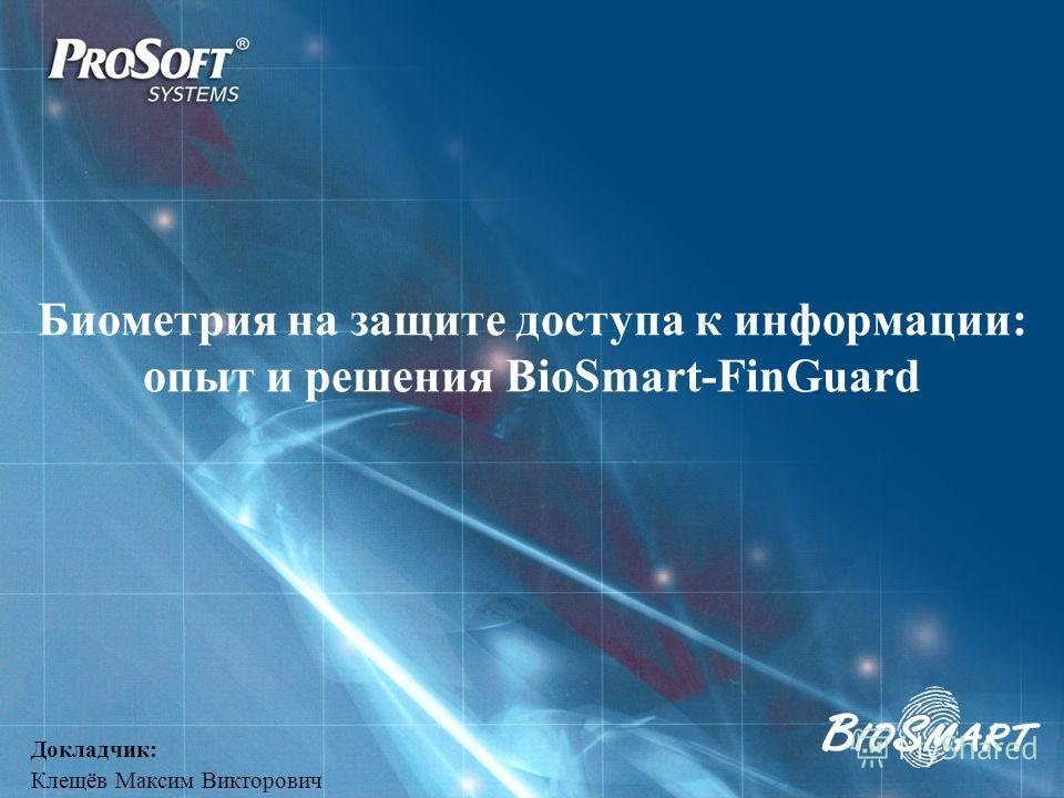 Биометрия на защите доступа к информации: опыт и решения BioSmart-FinGuard Докладчик: Клещёв Максим Викторович