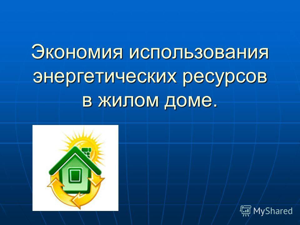 Экономия использования энергетических ресурсов в жилом доме.