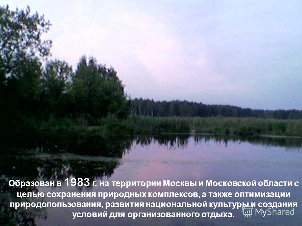 Образован в 1983 г. на территории Москвы и Московской области с целью сохранения природных комплексов, а также оптимизации природопользования, развития национальной культуры и создания условий для организованного отдыха.