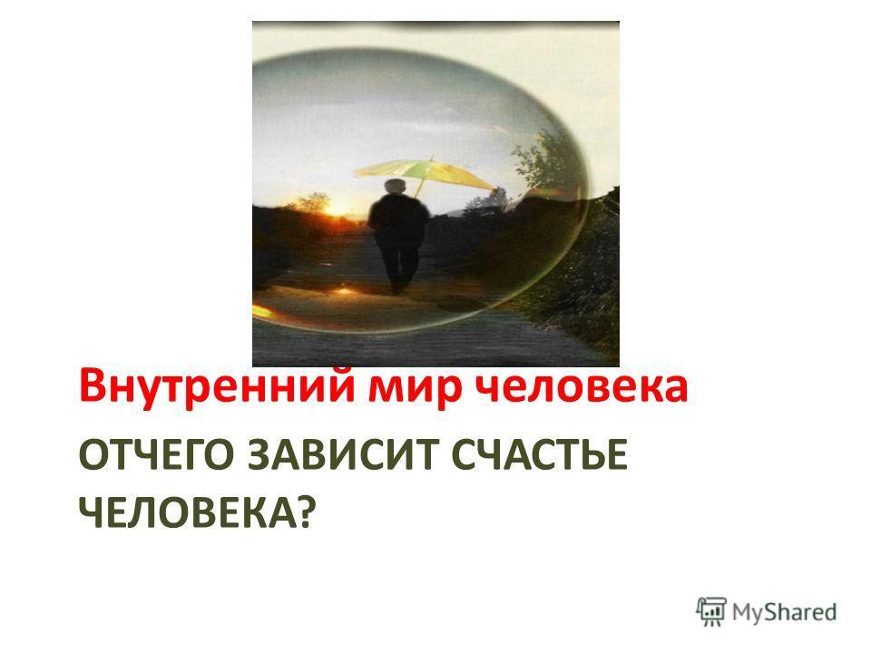 ОТЧЕГО ЗАВИСИТ СЧАСТЬЕ ЧЕЛОВЕКА? Внутренний мир человека