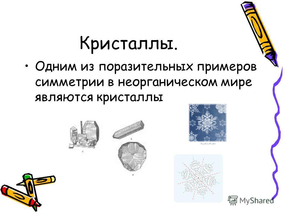 Кристаллы. Одним из поразительных примеров симметрии в неорганическом мире являются кристаллы