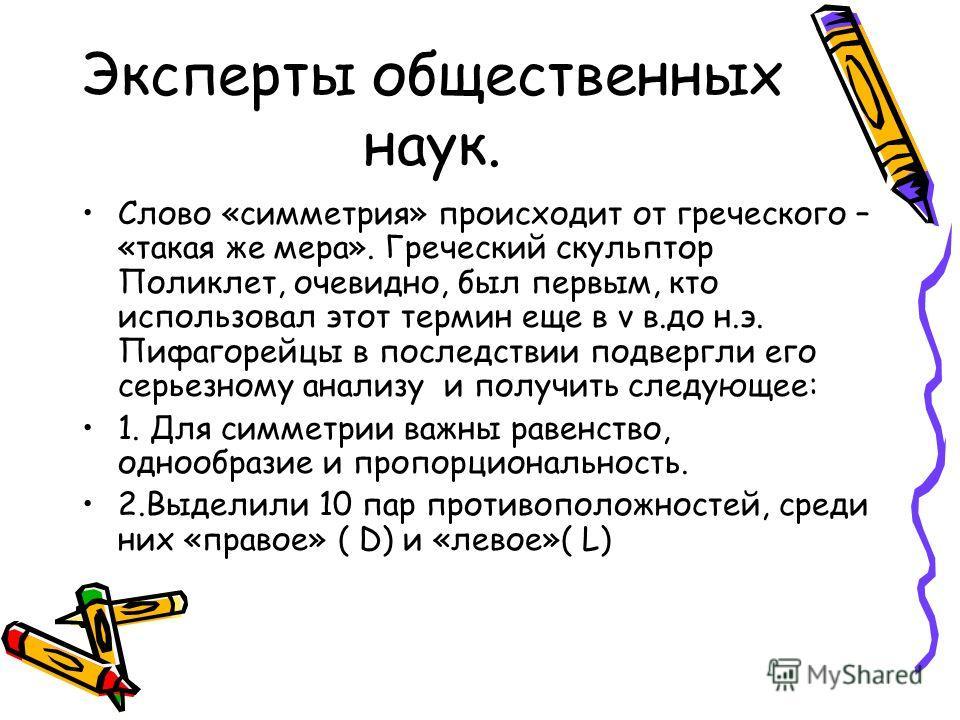 Эксперты общественных наук. Слово «симметрия» происходит от греческого – «такая же мера». Греческий скульптор Поликлет, очевидно, был первым, кто использовал этот термин еще в v в.до н.э. Пифагорейцы в последствии подвергли его серьезному анализу и п