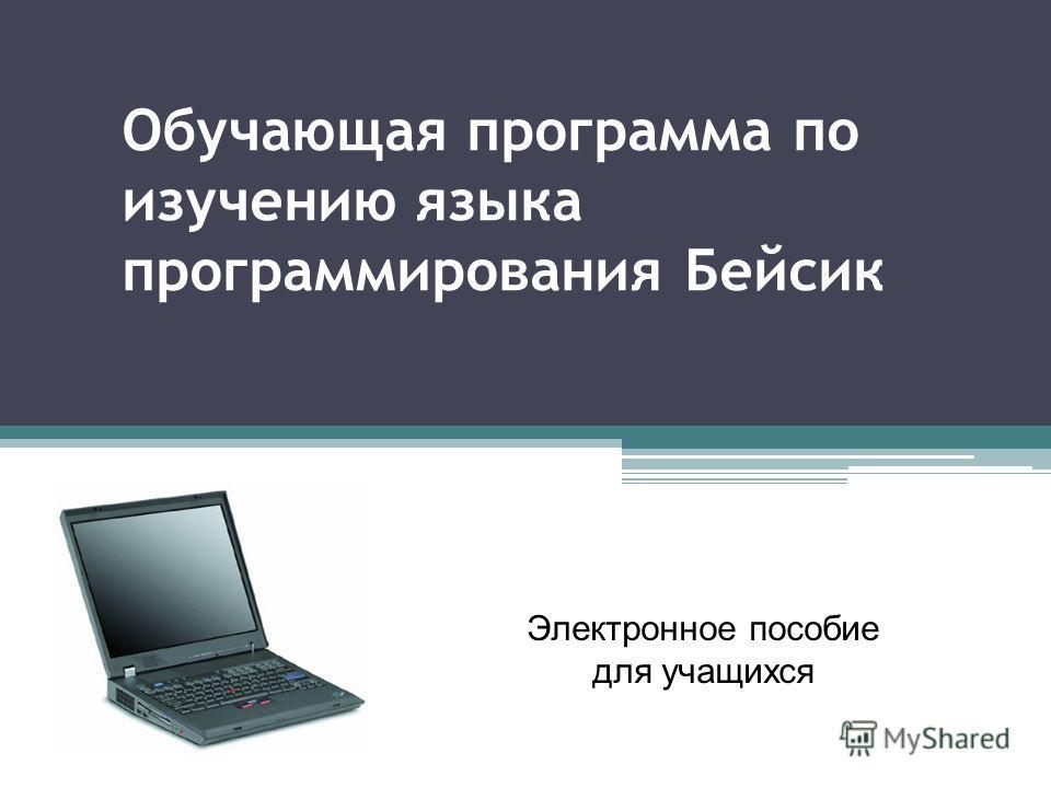 Обучающая программа по изучению языка программирования Бейсик Электронное пособие для учащихся