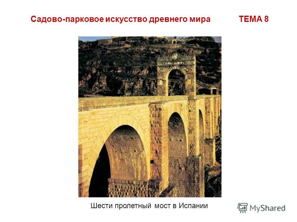 Садово-парковое искусство древнего мира ТЕМА 8 Шести пролетный мост в Испании