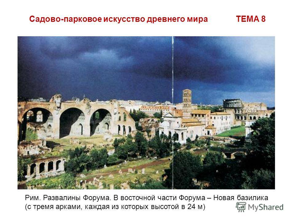 Садово-парковое искусство древнего мира ТЕМА 8 Рим. Развалины Форума. В восточной части Форума – Новая базилика (с тремя арками, каждая из которых высотой в 24 м)