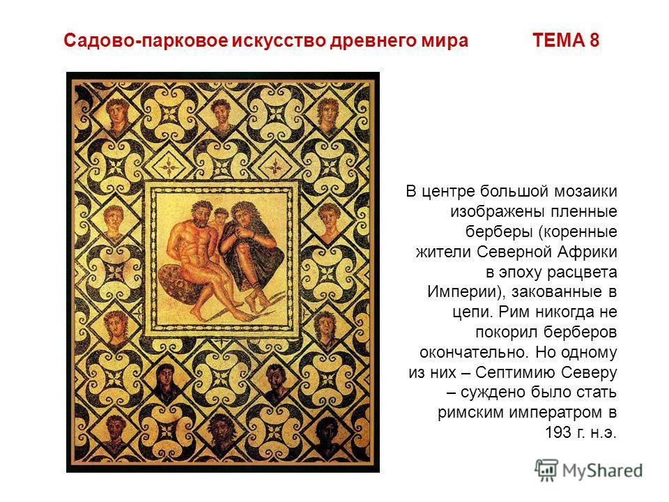 Садово-парковое искусство древнего мира ТЕМА 8 В центре большой мозаики изображены пленные берберы (коренные жители Северной Африки в эпоху расцвета Империи), закованные в цепи. Рим никогда не покорил берберов окончательно. Но одному из них – Септими