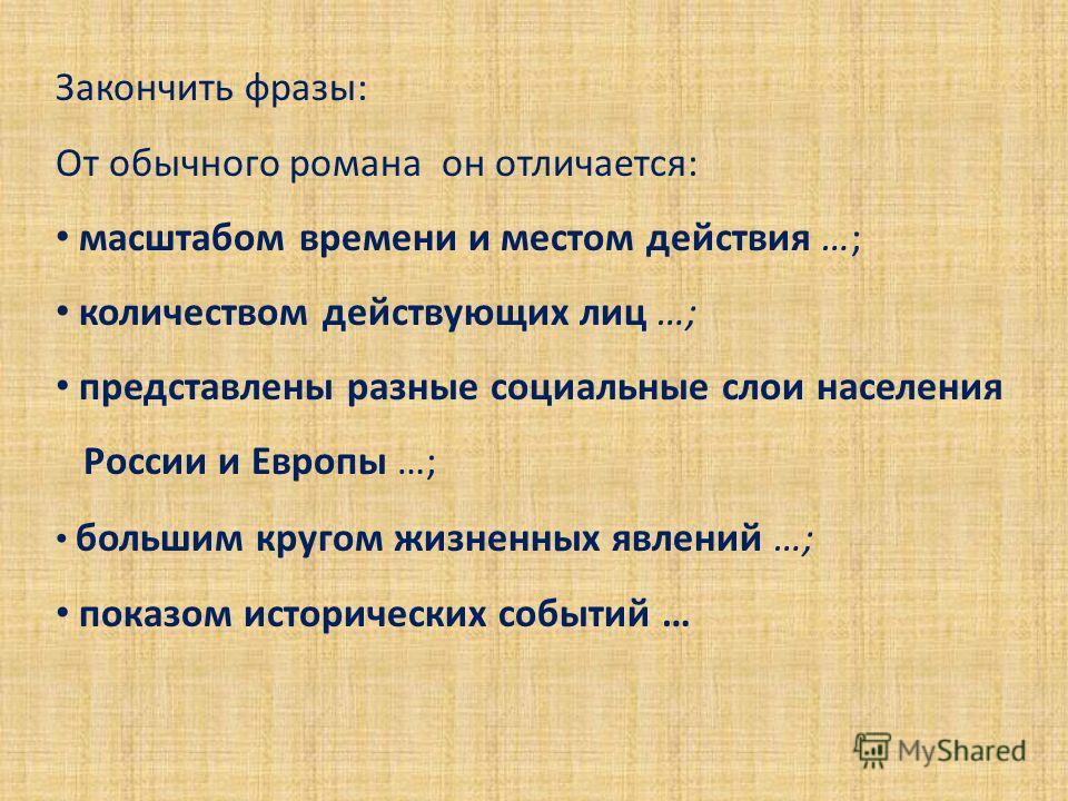Закончить фразы: От обычного романа он отличается: масштабом времени и местом действия …; количеством действующих лиц …; представлены разные социальные слои населения России и Европы …; большим кругом жизненных явлений …; показом исторических событий