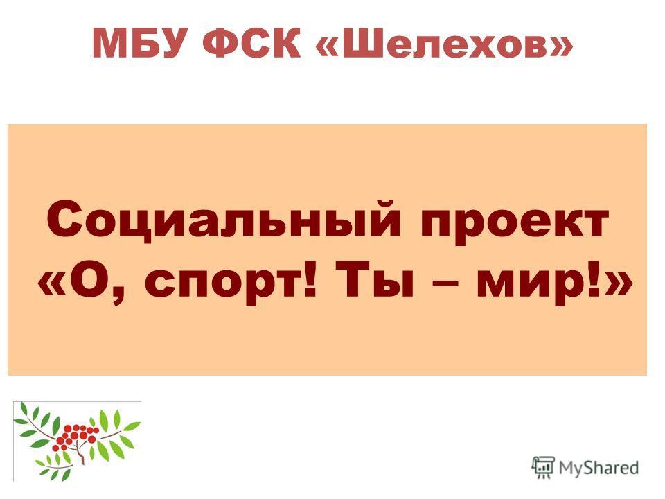 МБУ ФСК «Шелехов» Социальный проект «О, спорт! Ты – мир!»