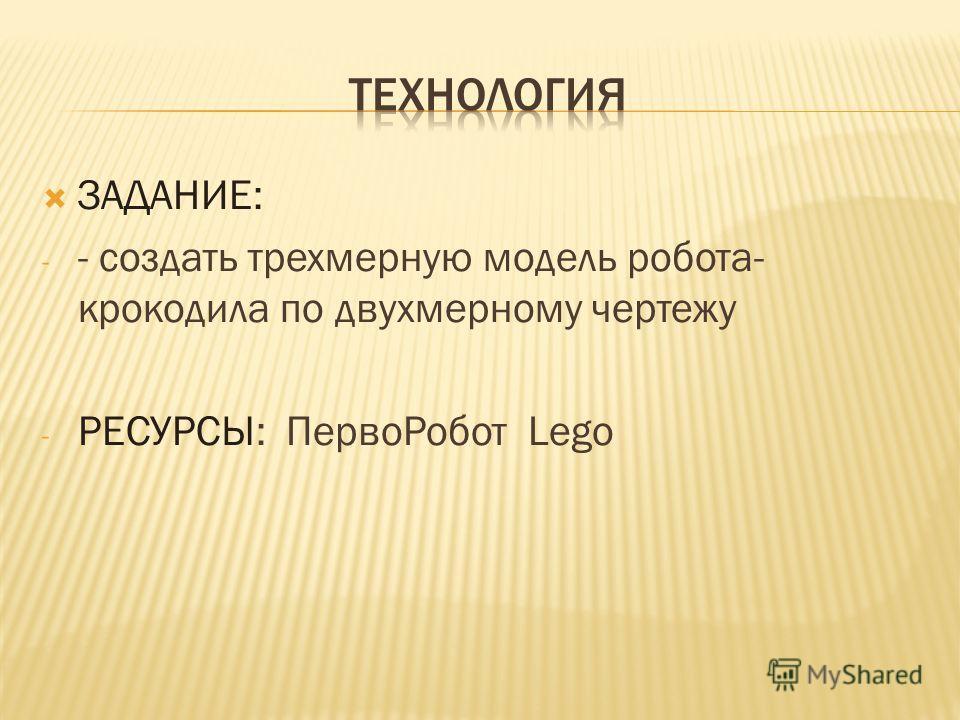 ЗАДАНИЕ: - - создать трехмерную модель робота- крокодила по двухмерному чертежу - РЕСУРСЫ: ПервоРобот Lego