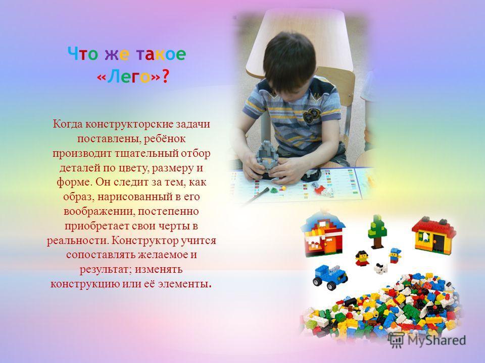 Когда конструкторские задачи поставлены, ребёнок производит тщательный отбор деталей по цвету, размеру и форме. Он следит за тем, как образ, нарисованный в его воображении, постепенно приобретает свои черты в реальности. Конструктор учится сопоставля