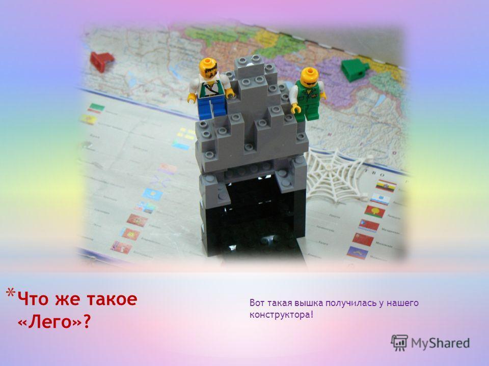 * Что же такое «Лего»? Вот такая вышка получилась у нашего конструктора!