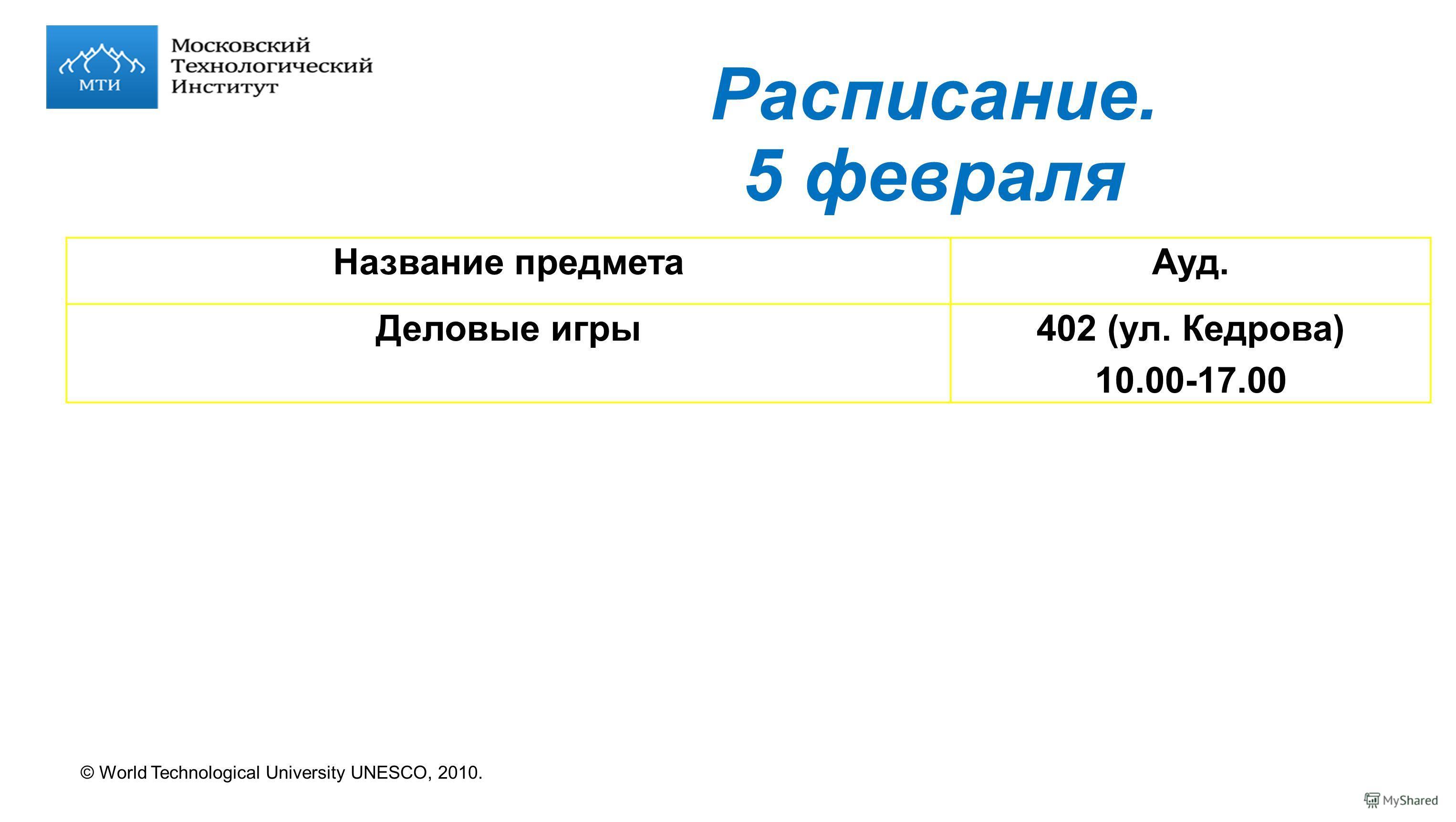 © World Technological University UNESCO, 2010. Расписание. 5 февраля Название предметаАуд. Деловые игры402 (ул. Кедрова) 10.00-17.00