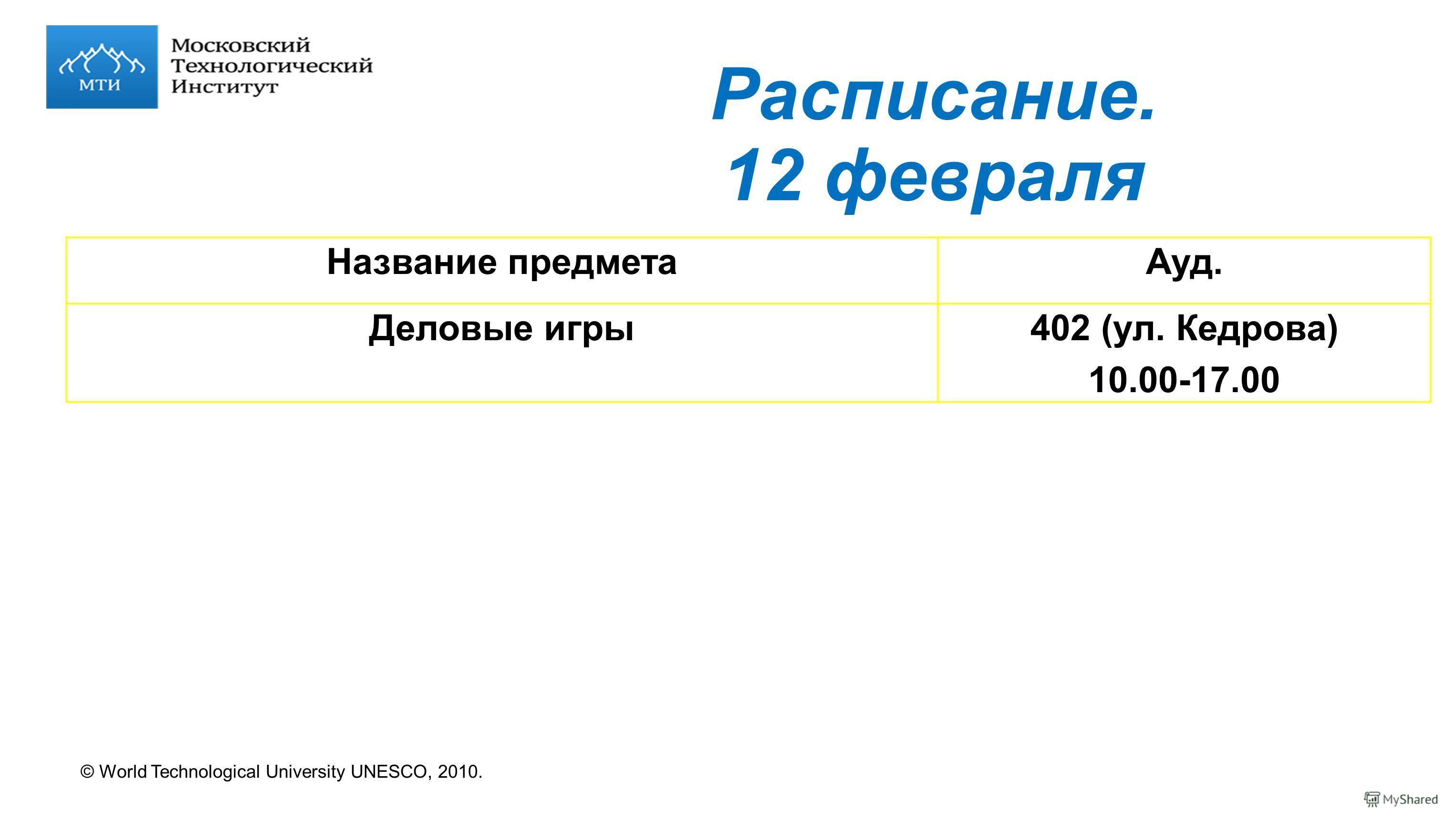 © World Technological University UNESCO, 2010. Расписание. 12 февраля Название предметаАуд. Деловые игры402 (ул. Кедрова) 10.00-17.00