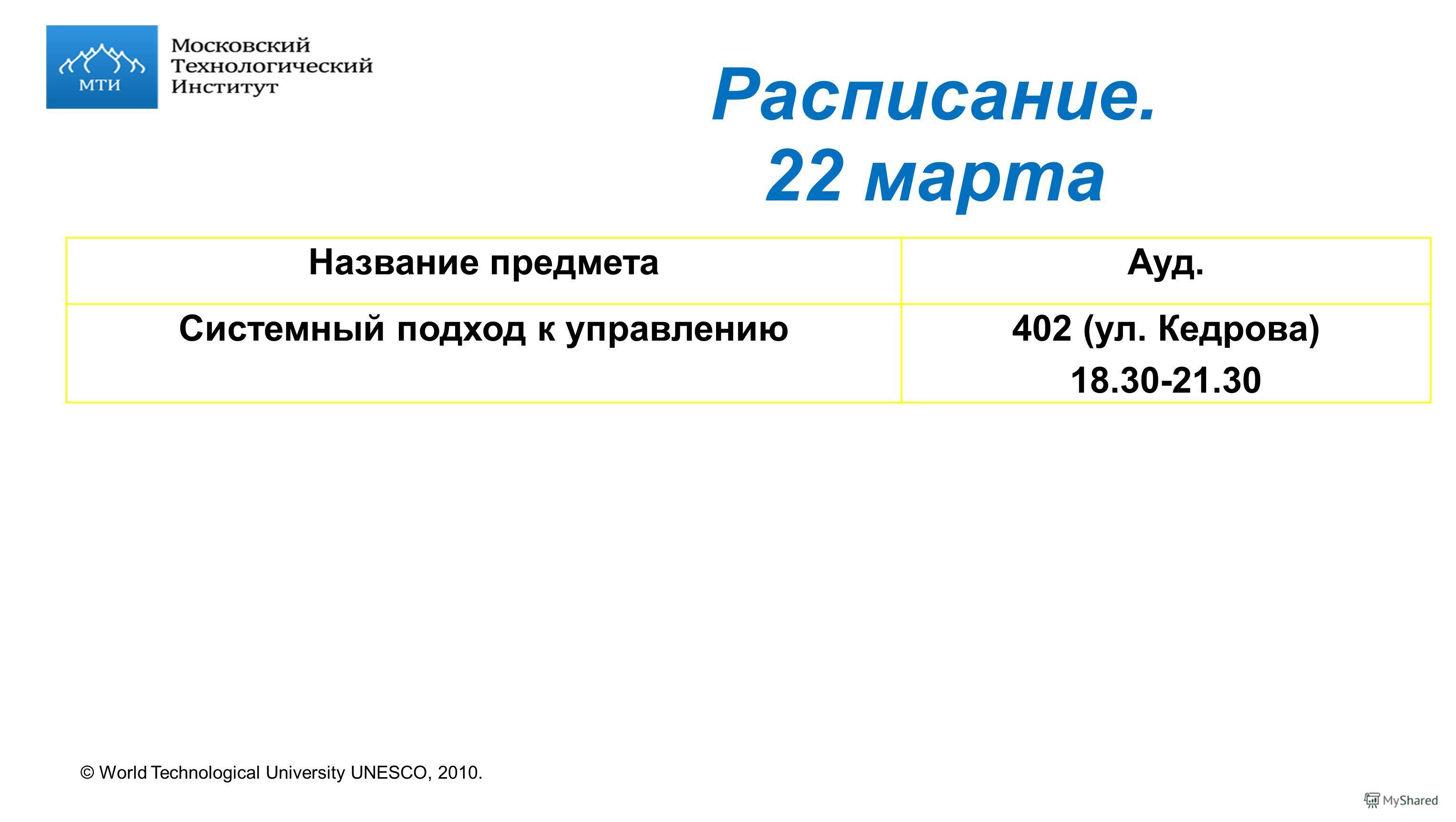 © World Technological University UNESCO, 2010. Расписание. 22 марта Название предметаАуд. Системный подход к управлению402 (ул. Кедрова) 18.30-21.30