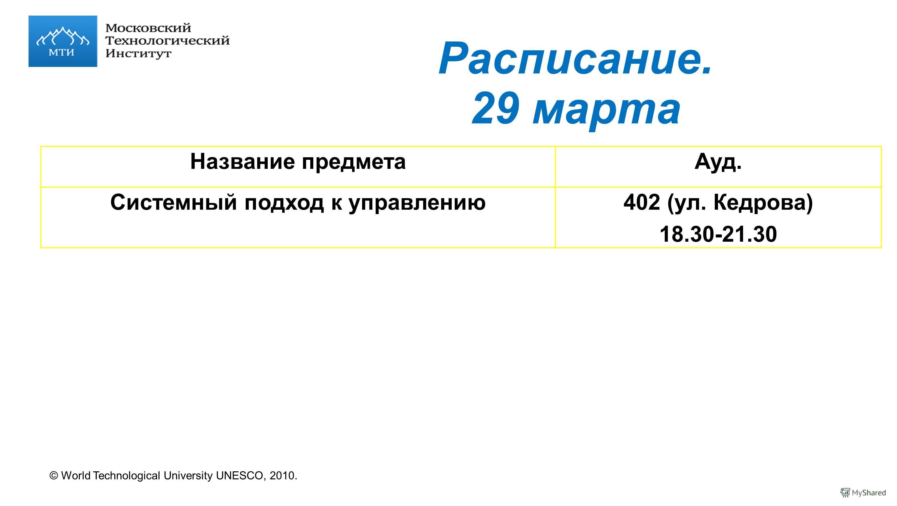 © World Technological University UNESCO, 2010. Расписание. 29 марта Название предметаАуд. Системный подход к управлению402 (ул. Кедрова) 18.30-21.30