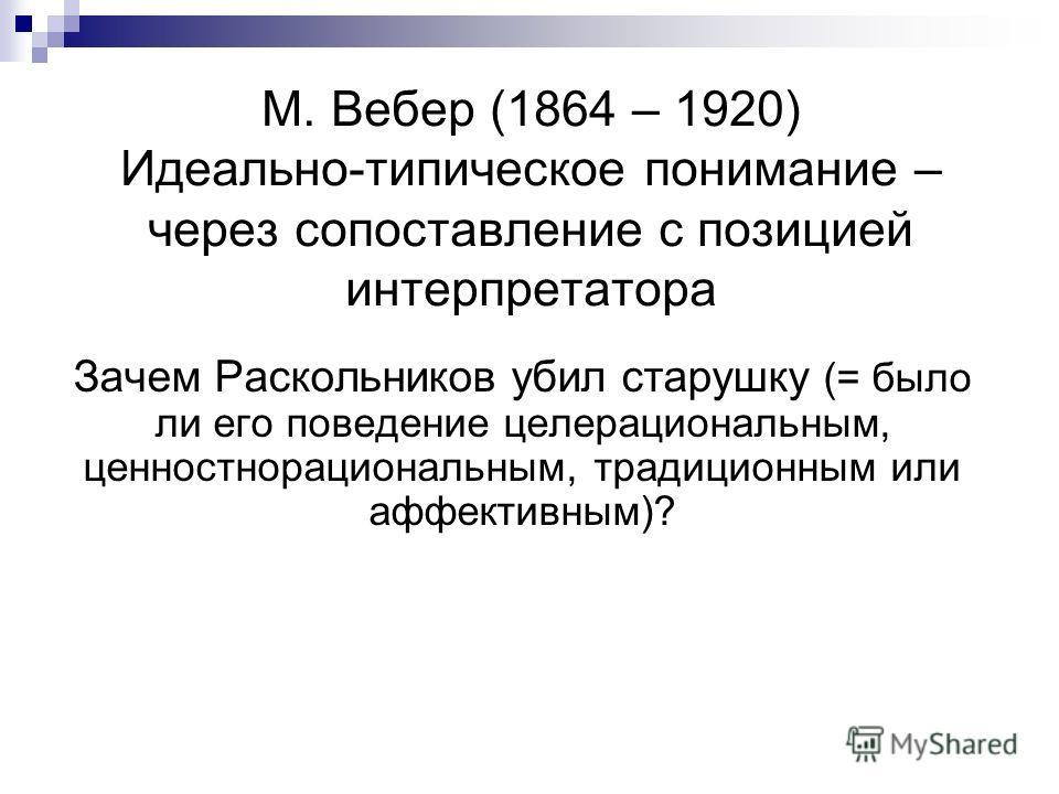 М. Вебер (1864 – 1920) Идеально-типическое понимание – через сопоставление с позицией интерпретатора Зачем Раскольников убил старушку (= было ли его поведение целерациональным, ценностнорациональным, традиционным или аффективным)?