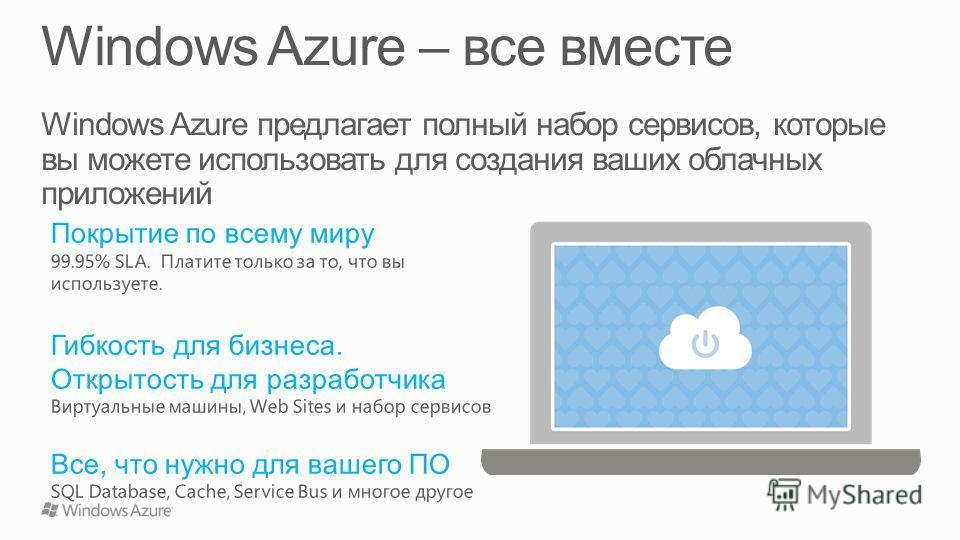 Windows Azure предлагает полный набор сервисов, которые вы можете использовать для создания ваших облачных приложений Покрытие по всему миру 99.95% SLA. Платите только за то, что вы используете. Гибкость для бизнеса. Открытость для разработчика Вирту