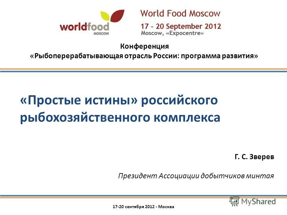 «Простые истины» российского рыбохозяйственного комплекса Г. С. Зверев Президент Ассоциации добытчиков минтая 17-20 сентября 2012 - Москва Конференция «Рыбоперерабатывающая отрасль России: программа развития»