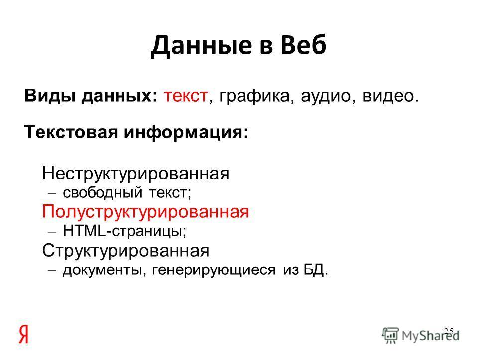 Данные в Веб Виды данных: текст, графика, аудио, видео. Текстовая информация: Неструктурированная – свободный текст; Полуструктурированная – HTML-страницы; Структурированная – документы, генерирующиеся из БД. 25