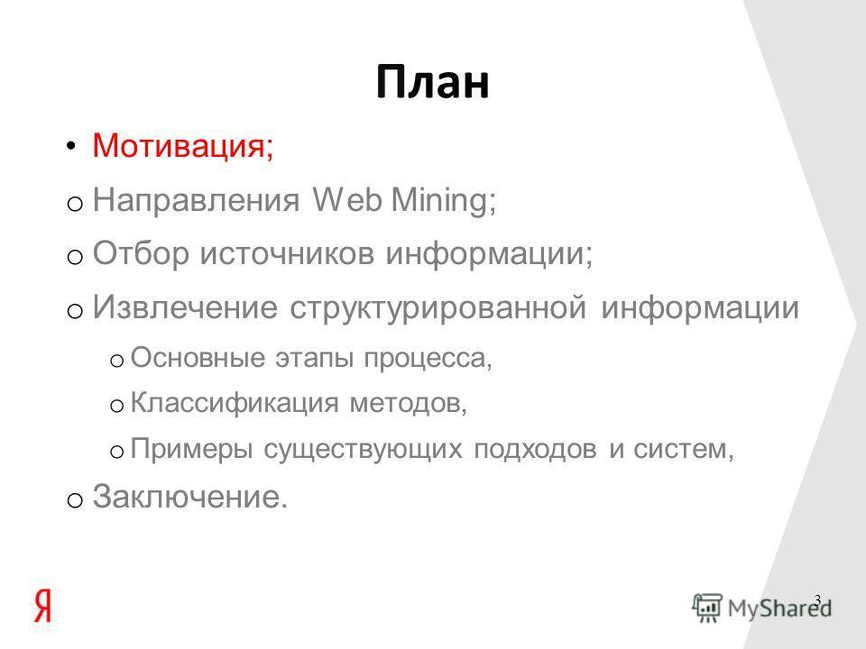 План Мотивация; o Направления Web Mining; o Отбор источников информации; o Извлечение структурированной информации o Основные этапы процесса, o Классификация методов, o Примеры существующих подходов и систем, o Заключение. 3