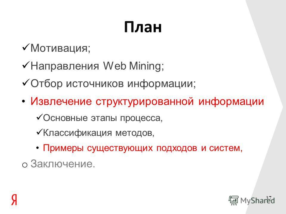 План Мотивация; Направления Web Mining; Отбор источников информации; Извлечение структурированной информации Основные этапы процесса, Классификация методов, Примеры существующих подходов и систем, o Заключение. 37