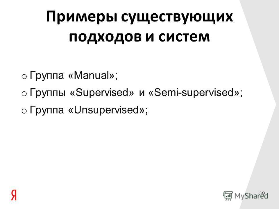 Примеры существующих подходов и систем o Группа «Manual»; o Группы «Supervised» и «Semi-supervised»; o Группа «Unsupervised»; 39
