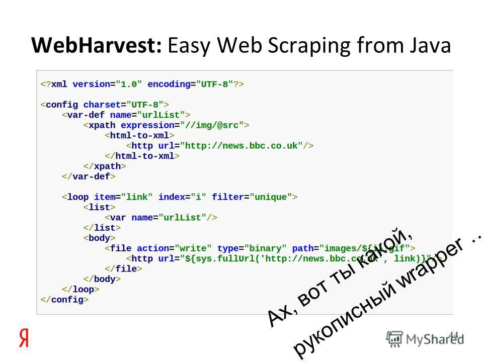 WebHarvest: Easy Web Scraping from Java 44 Ах, вот ты какой, рукописный wrapper …
