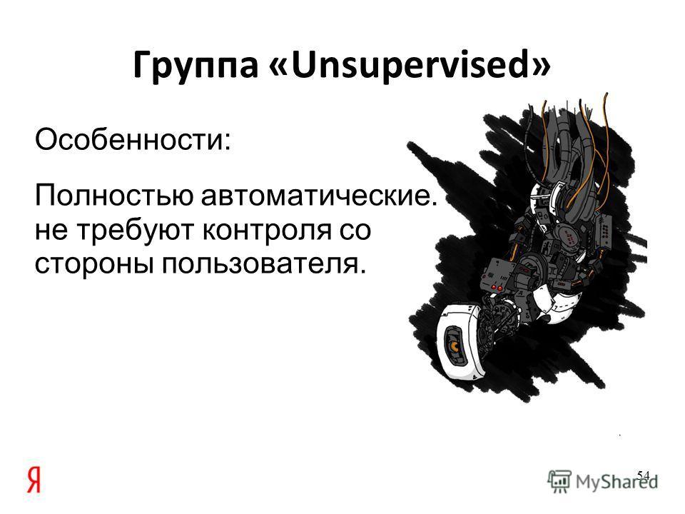 Группа «Unsupervised» Особенности: Полностью автоматические. не требуют контроля со стороны пользователя. 54