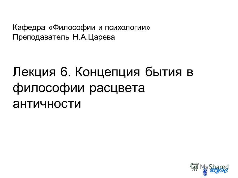 Кафедра «Философии и психологии» Преподаватель Н.А.Царева Лекция 6. Концепция бытия в философии расцвета античности
