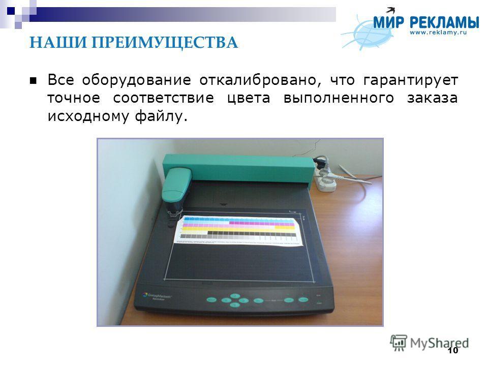 10 НАШИ ПРЕИМУЩЕСТВА Все оборудование откалибровано, что гарантирует точное соответствие цвета выполненного заказа исходному файлу.