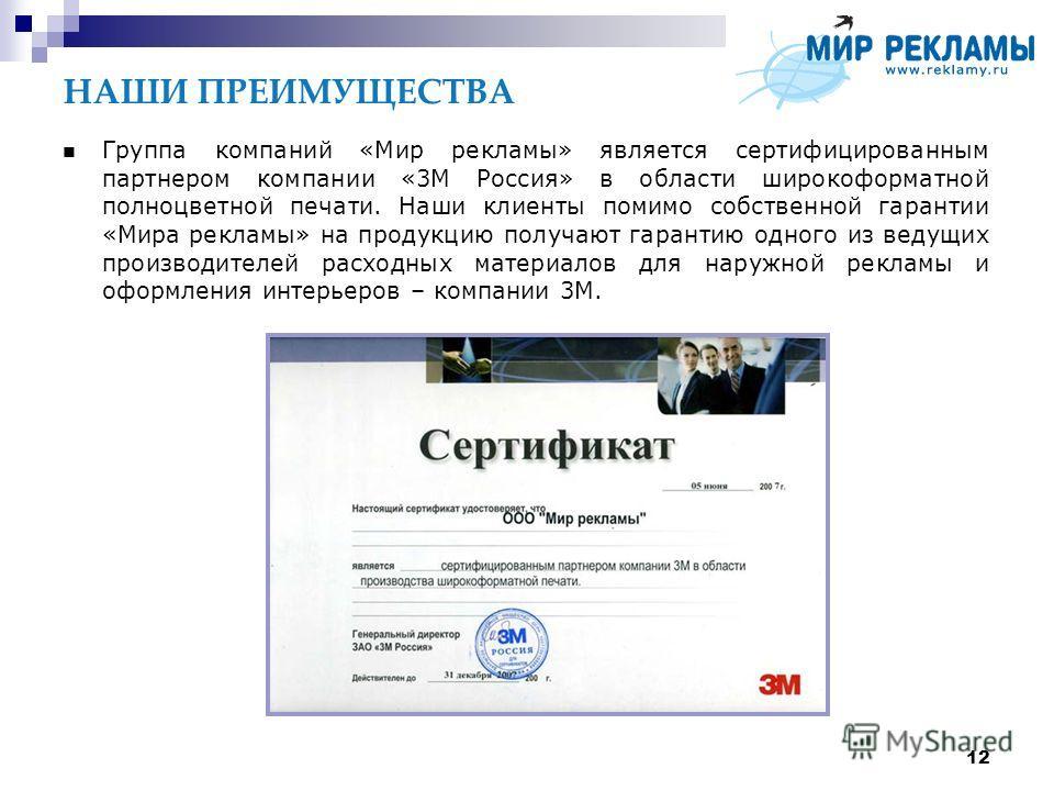 12 НАШИ ПРЕИМУЩЕСТВА Группа компаний «Мир рекламы» является сертифицированным партнером компании «3М Россия» в области широкоформатной полноцветной печати. Наши клиенты помимо собственной гарантии «Мира рекламы» на продукцию получают гарантию одного