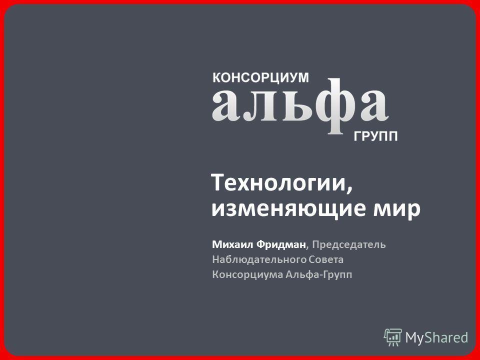 Технологии, изменяющие мир Михаил Фридман, Председатель Наблюдательного Совета Консорциума Альфа-Групп