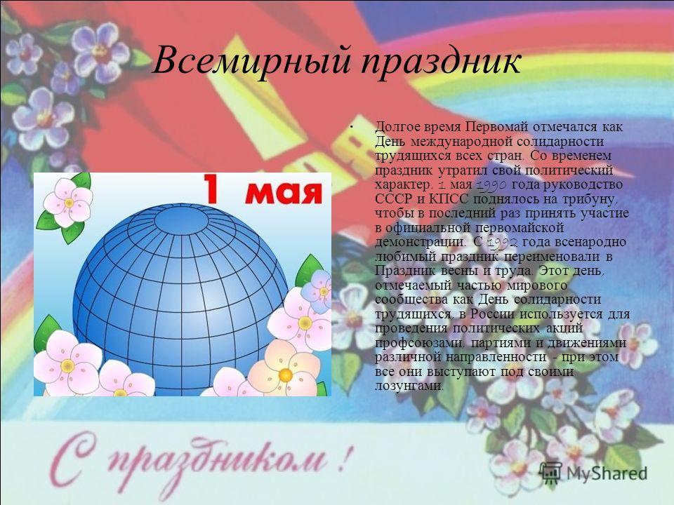 Всемирный праздник Долгое время Первомай отмечался как День международной солидарности трудящихся всех стран. Со временем праздник утратил свой политический характер. 1 мая 1990 года руководство СССР и КПСС поднялось на трибуну, чтобы в последний раз