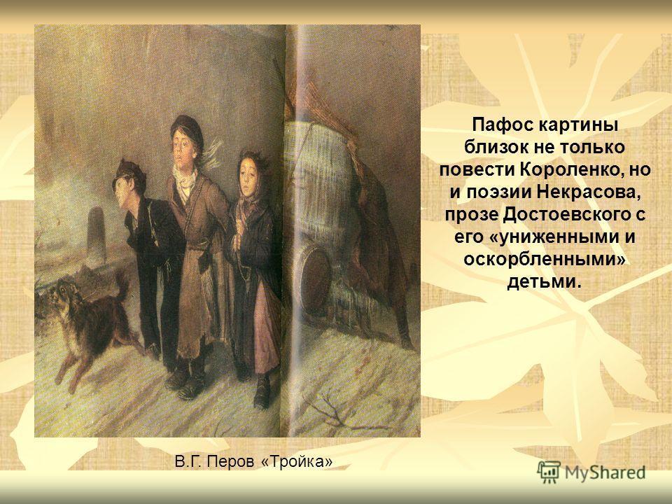 Пафос картины близок не только повести Короленко, но и поэзии Некрасова, прозе Достоевского с его «униженными и оскорбленными» детьми. В.Г. Перов «Тройка»