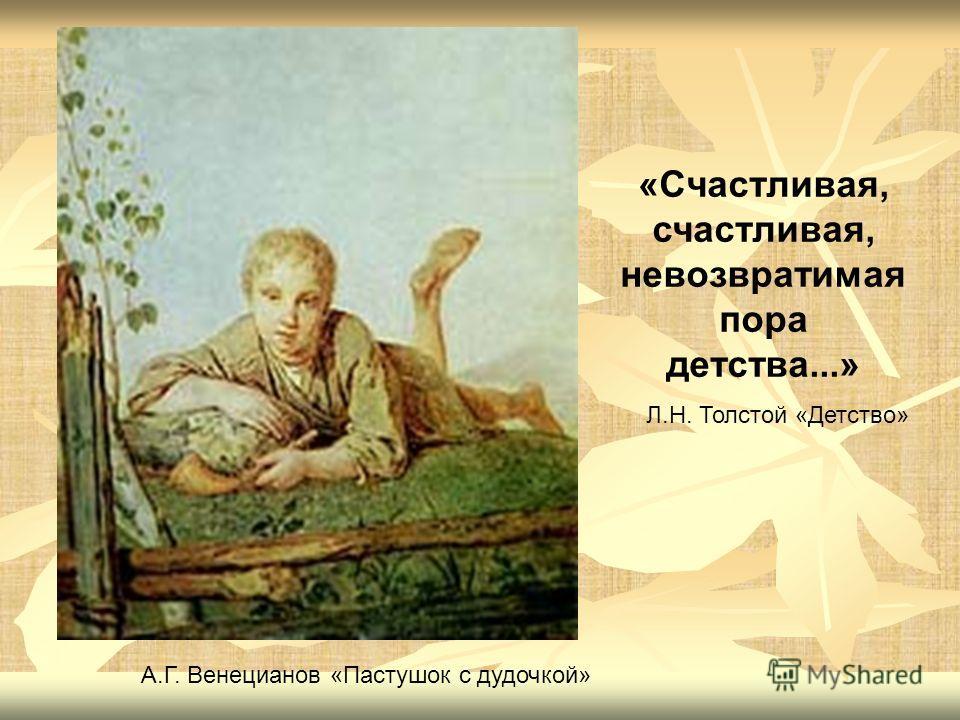 «Счастливая, счастливая, невозвратимая пора детства...» Л.Н. Толстой «Детство» А.Г. Венецианов «Пастушок с дудочкой»