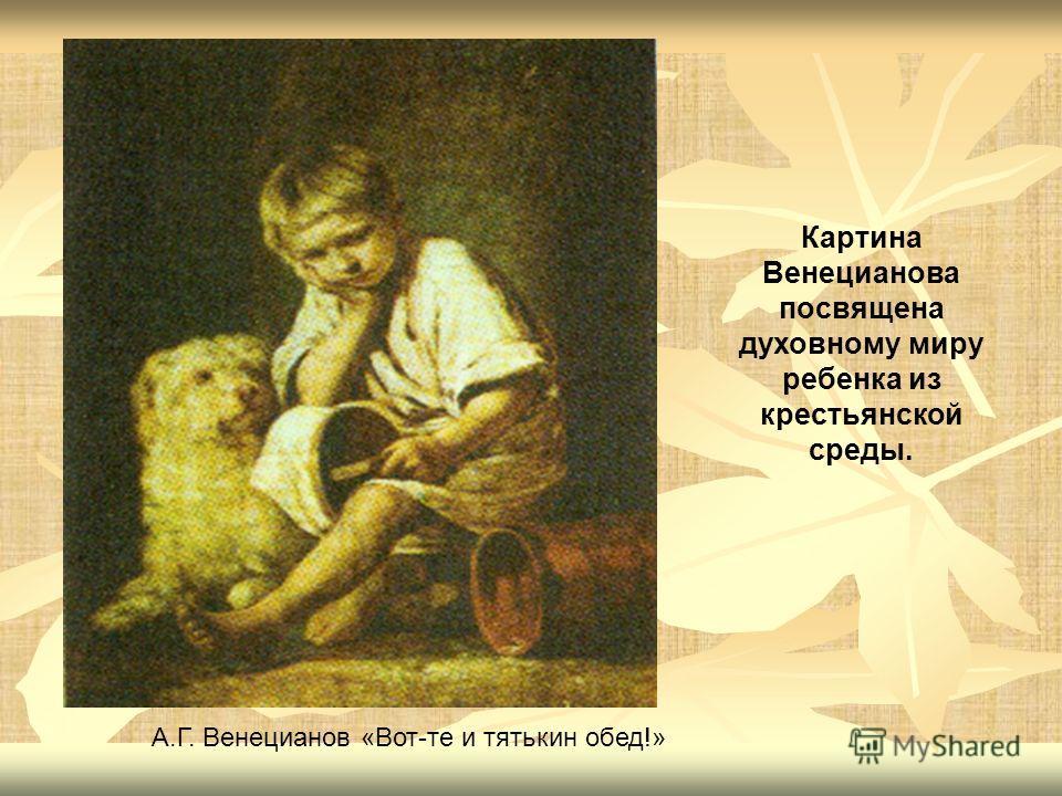 Картина Венецианова посвящена духовному миру ребенка из крестьянской среды. А.Г. Венецианов «Вот-те и тятькин обед!»