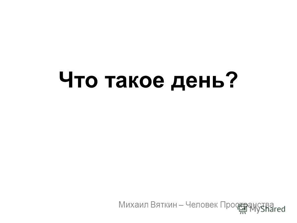 Что такое день? Михаил Вяткин – Человек Пространства