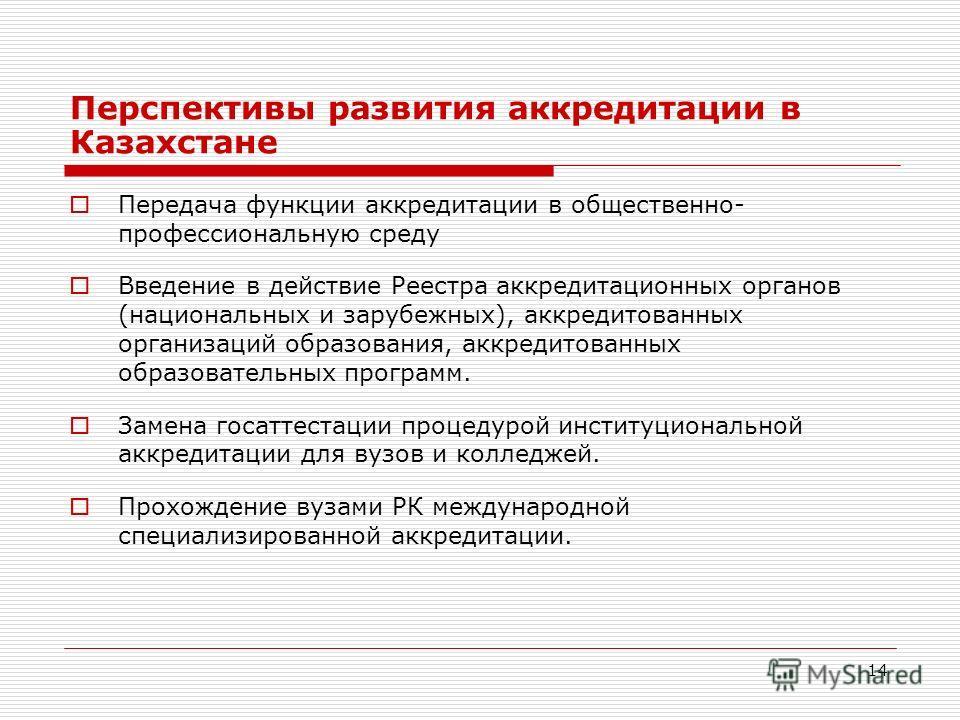 14 Перспективы развития аккредитации в Казахстане Передача функции аккредитации в общественно- профессиональную среду Введение в действие Реестра аккредитационных органов (национальных и зарубежных), аккредитованных организаций образования, аккредито
