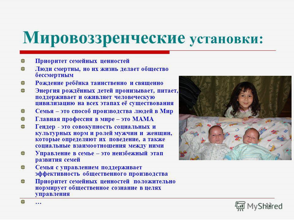 12 Мировоззренческие установки: Приоритет семейных ценностей Люди смертны, но их жизнь делает общество бессмертным Рождение ребёнка таинственно и священно Энергия рождённых детей пронизывает, питает, поддерживает и оживляет человеческую цивилизацию н