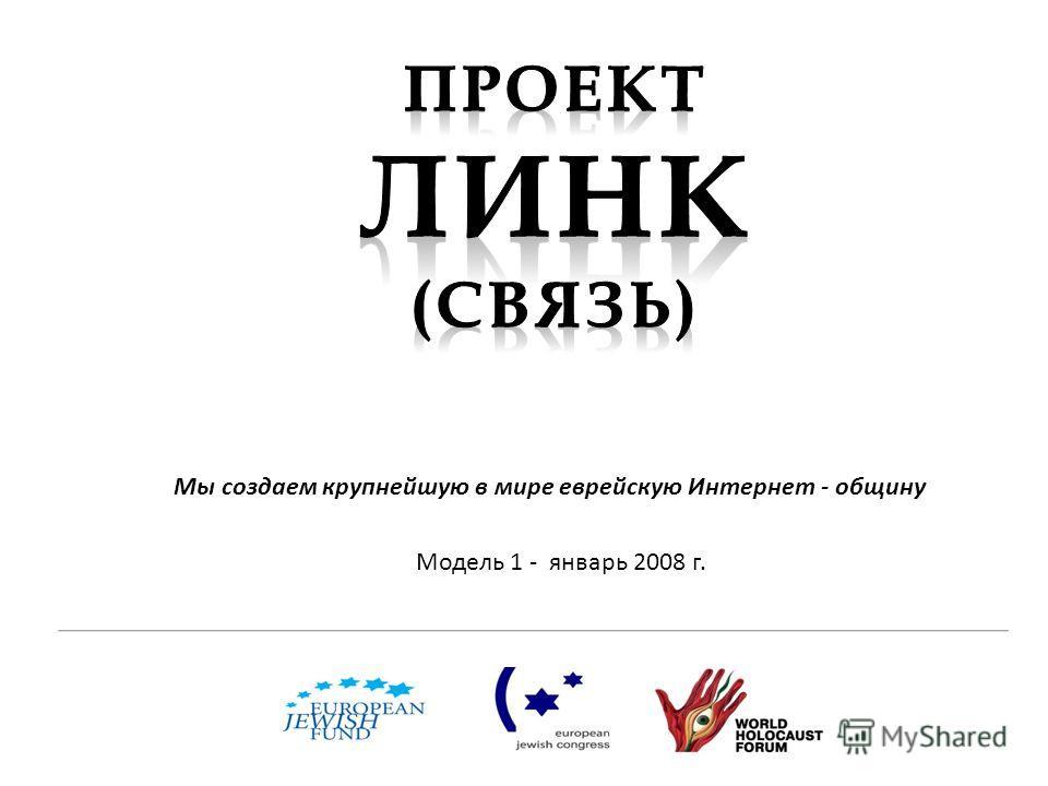 Модель 1 - январь 2008 г. Мы создаем крупнейшую в мире еврейскую Интернет - общину