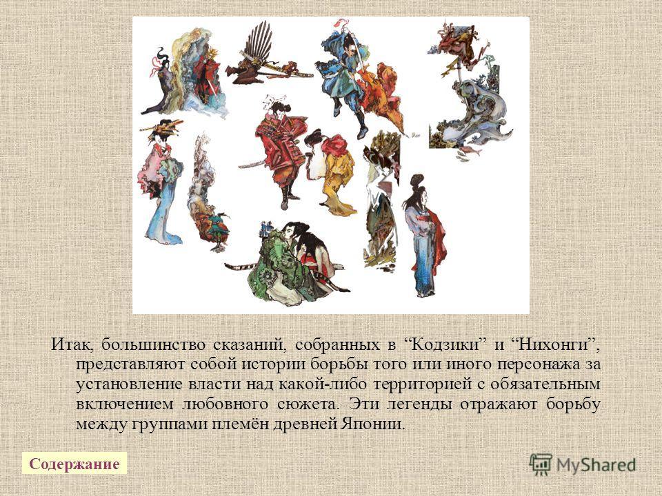Итак, большинство сказаний, собранных в Кодзики и Нихонги, представляют собой истории борьбы того или иного персонажа за установление власти над какой-либо территорией с обязательным включением любовного сюжета. Эти легенды отражают борьбу между груп